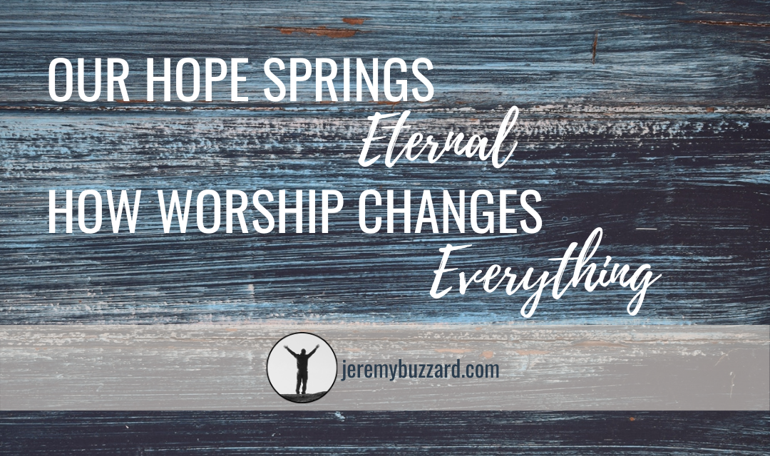 Our Hope Springs Eternal: How Worship Changes Everything